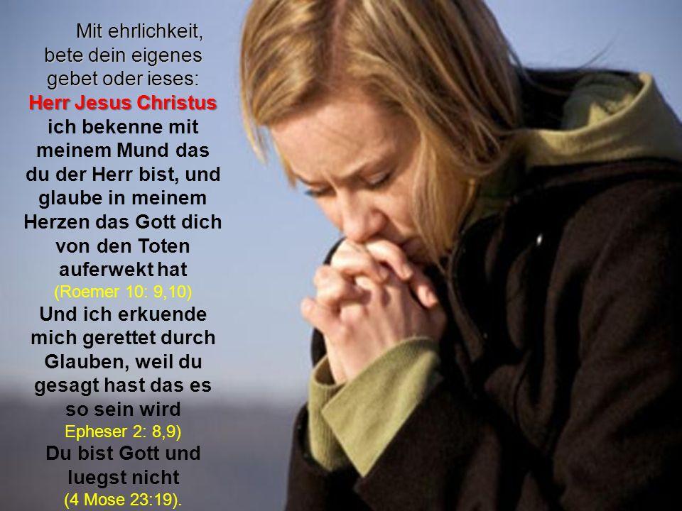 Mit ehrlichkeit, bete dein eigenes gebet oder ieses: Herr Jesus Christus ich bekenne mit meinem Mund das du der Herr bist, und glaube in meinem Herzen das Gott dich von den Toten auferwekt hat (Roemer 10: 9,10) Und ich erkuende mich gerettet durch Glauben, weil du gesagt hast das es so sein wird Epheser 2: 8,9) Du bist Gott und luegst nicht (4 Mose 23:19).