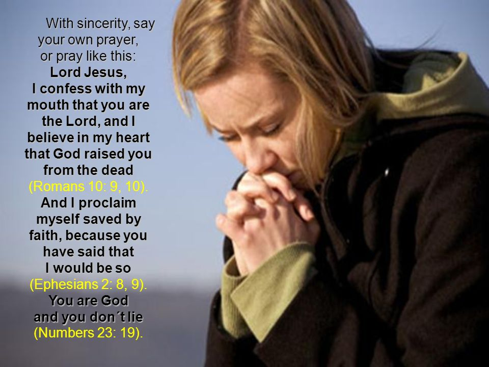 With sincerity, say your own prayer, or pray like this: Lord Jesus, I confess with my mouth that you are the Lord, and I believe in my heart that God raised you from the dead (Romans 10: 9, 10).