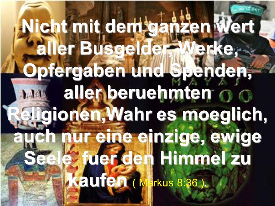 Nicht mit dem ganzen wert aller Busgelder, Werke, Opfergaben und Spenden, aller beruehmten Religionen,Wahr es moeglich, auch nur eine einzige, ewige Seele fuer den Himmel zu kaufen ( Markus 8:36 ).