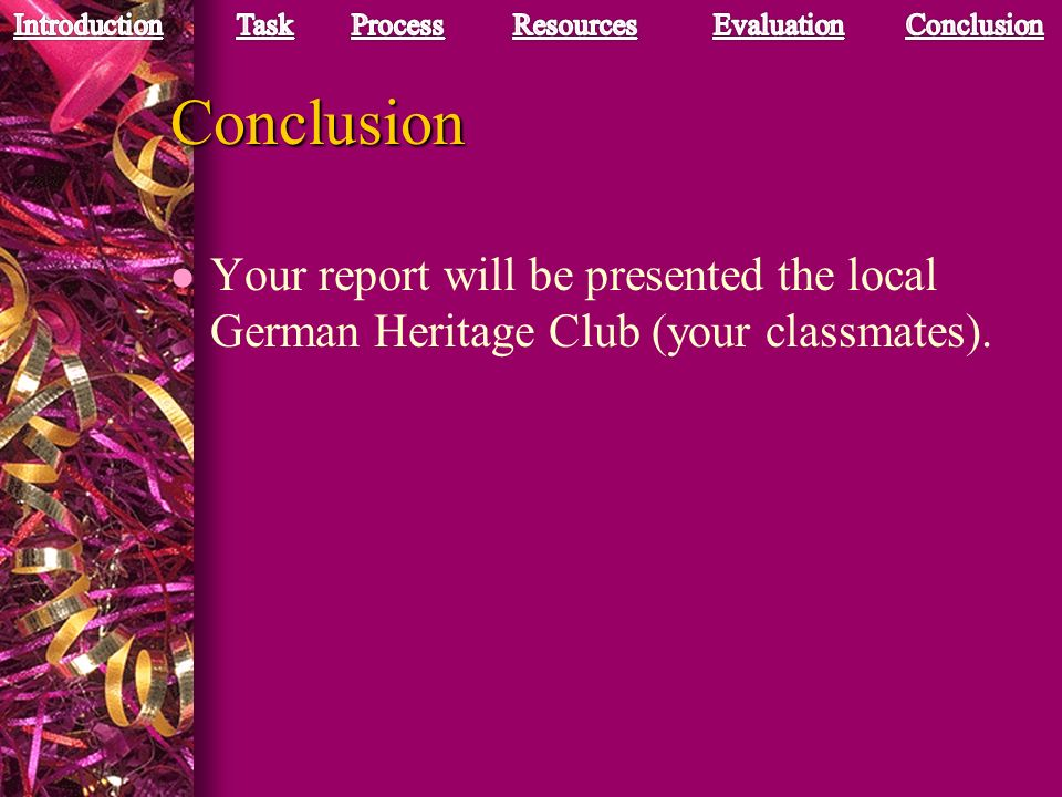 Conclusion Your report will be presented the local German Heritage Club (your classmates).