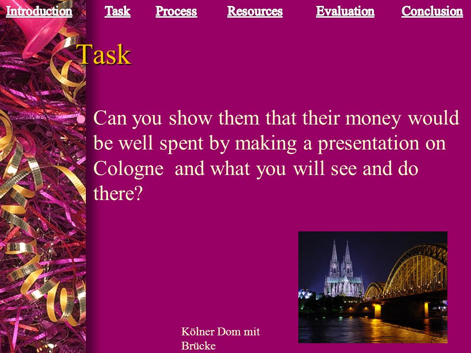 Task Can you show them that their money would be well spent by making a presentation on Cologne and what you will see and do there