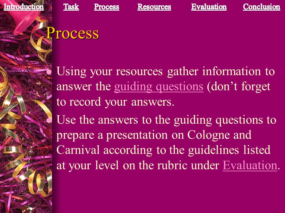 Process Using your resources gather information to answer the guiding questions (don't forget to record your answers.