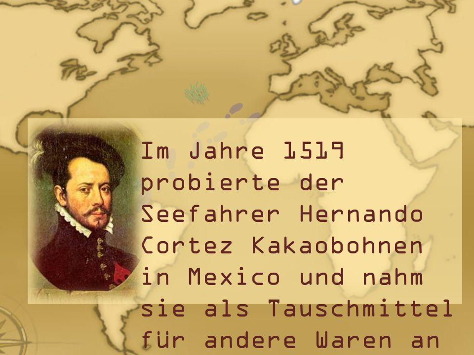 Im Jahre 1519 probierte der Seefahrer Hernando Cortez Kakaobohnen in Mexico und nahm sie als Tauschmittel für andere Waren an