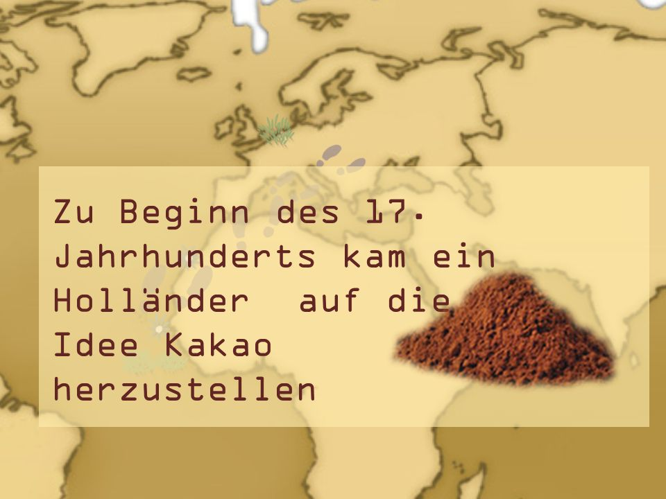Zu Beginn des 17. Jahrhunderts kam ein Holländer auf die Idee Kakao herzustellen