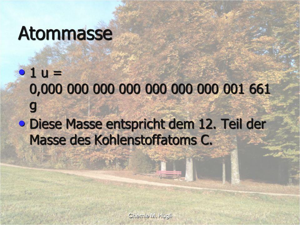 Atommasse 1 u = 0,000 000 000 000 000 000 000 001 661 g. Diese Masse entspricht dem 12. Teil der Masse des Kohlenstoffatoms C.