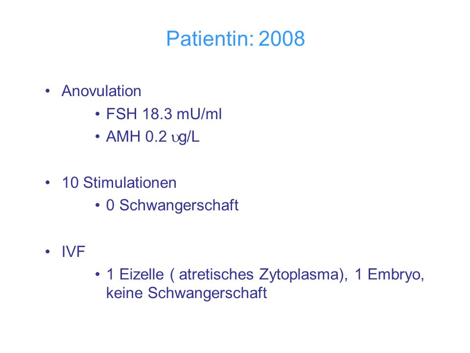 Patientin: 2008 Anovulation FSH 18.3 mU/ml AMH 0.2 g/L