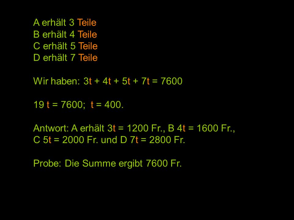 A erhält 3 Teile B erhält 4 Teile. C erhält 5 Teile. D erhält 7 Teile. Wir haben: 3t + 4t + 5t + 7t = 7600.