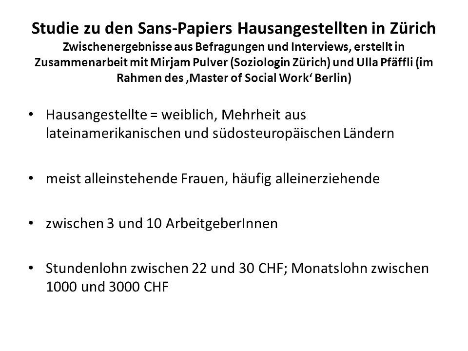 Studie zu den Sans-Papiers Hausangestellten in Zürich Zwischenergebnisse aus Befragungen und Interviews, erstellt in Zusammenarbeit mit Mirjam Pulver (Soziologin Zürich) und Ulla Pfäffli (im Rahmen des 'Master of Social Work' Berlin)