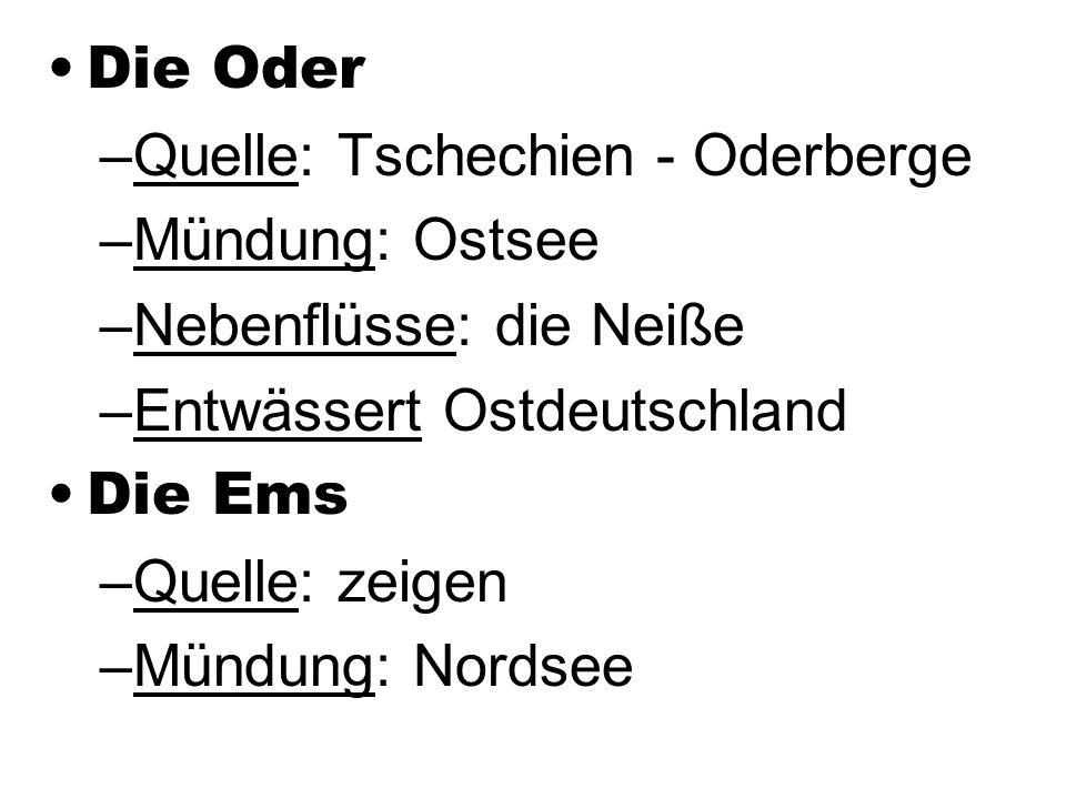 Die Oder Quelle: Tschechien - Oderberge. Mündung: Ostsee. Nebenflüsse: die Neiße. Entwässert Ostdeutschland.