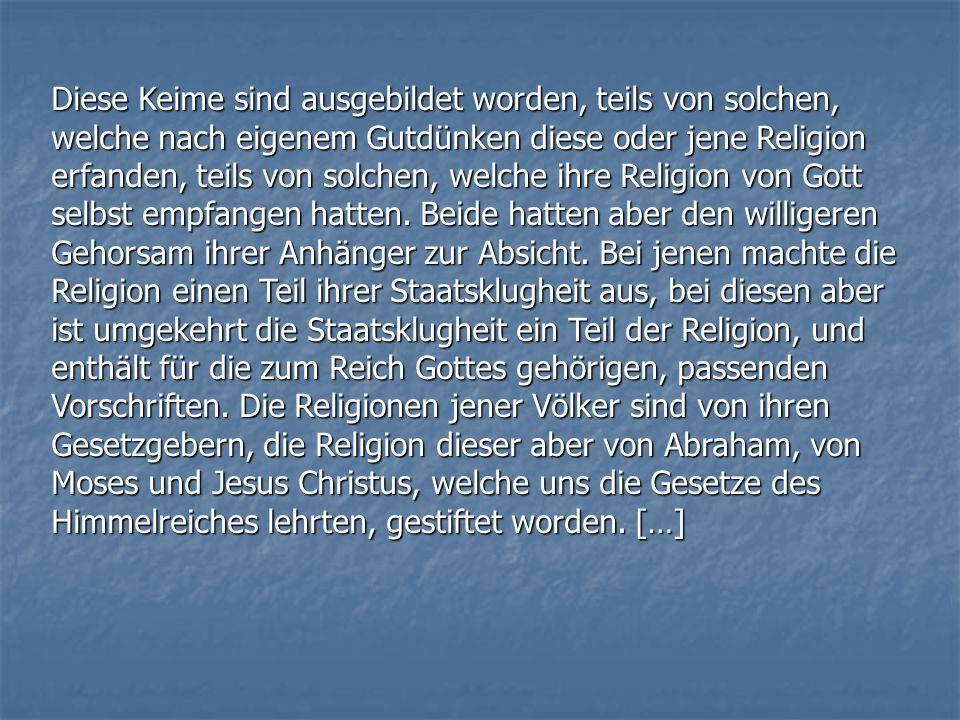 Diese Keime sind ausgebildet worden, teils von solchen, welche nach eigenem Gutdünken diese oder jene Religion erfanden, teils von solchen, welche ihre Religion von Gott selbst empfangen hatten.