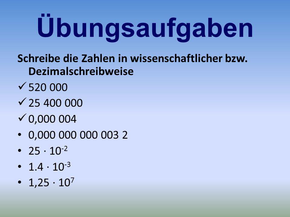 Übungsaufgaben Schreibe die Zahlen in wissenschaftlicher bzw. Dezimalschreibweise. 520 000. 25 400 000.