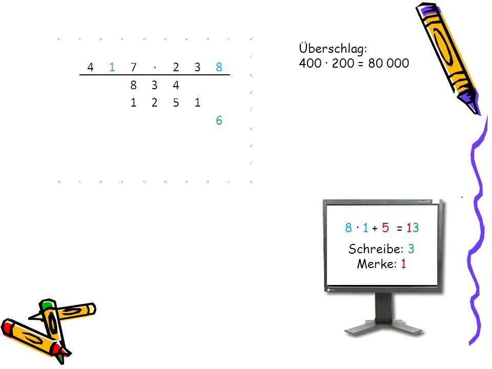 Überschlag: 400 · 200 = 80 000 8 · 1 + 5 = 13 Schreibe: 3 Merke: 1