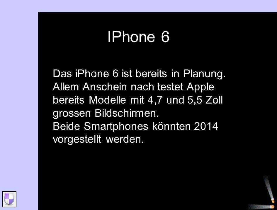 IPhone 6 Das iPhone 6 ist bereits in Planung. Allem Anschein nach testet Apple bereits Modelle mit 4,7 und 5,5 Zoll grossen Bildschirmen.