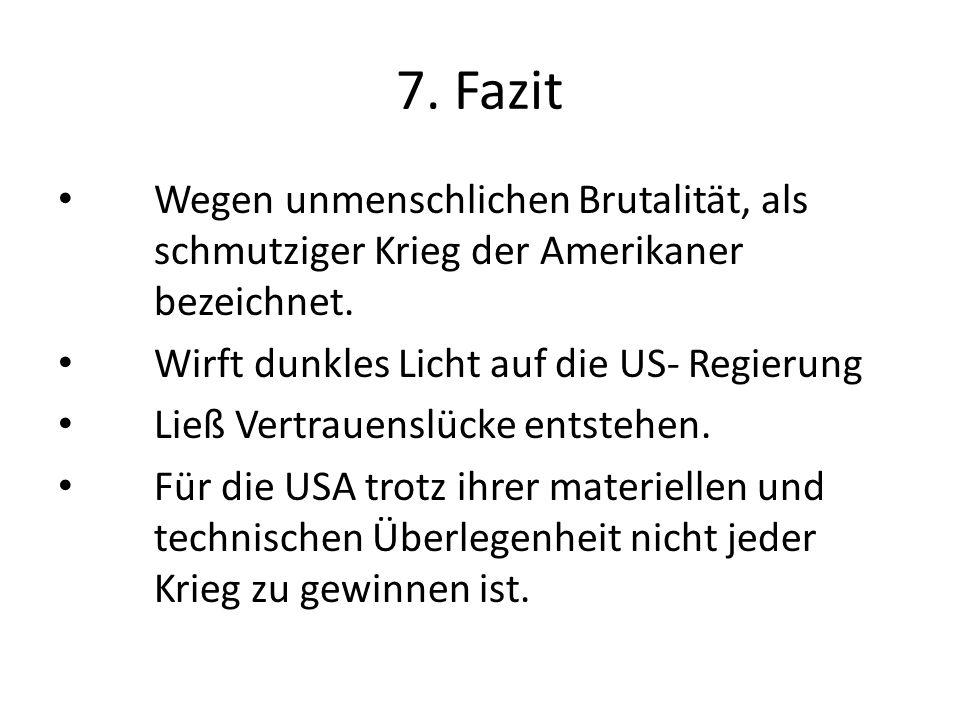 7. Fazit Wegen unmenschlichen Brutalität, als schmutziger Krieg der Amerikaner bezeichnet. Wirft dunkles Licht auf die US- Regierung.