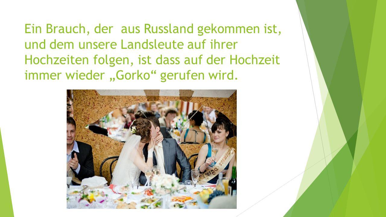 """Ein Brauch, der aus Russland gekommen ist, und dem unsere Landsleute auf ihrer Hochzeiten folgen, ist dass auf der Hochzeit immer wieder """"Gorko gerufen wird."""