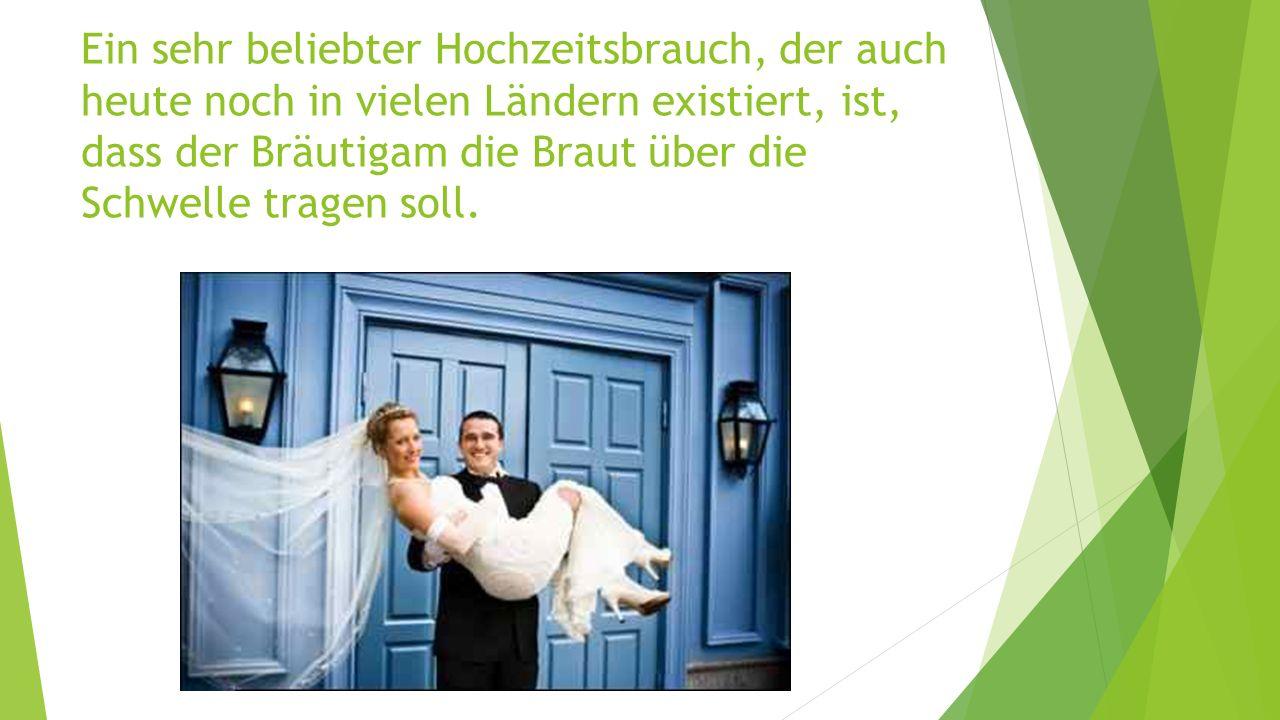 Ein sehr beliebter Hochzeitsbrauch, der auch heute noch in vielen Ländern existiert, ist, dass der Bräutigam die Braut über die Schwelle tragen soll.