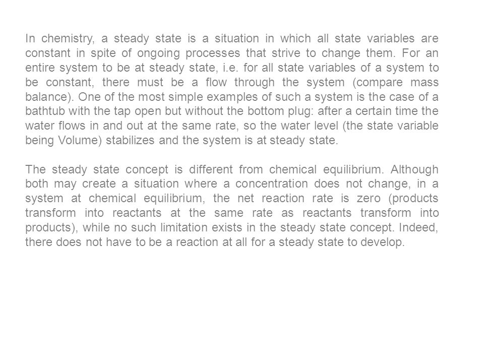 In chemistry, a steady state is a situation in which all state variables are constant in spite of ongoing processes that strive to change them. For an entire system to be at steady state, i.e. for all state variables of a system to be constant, there must be a flow through the system (compare mass balance). One of the most simple examples of such a system is the case of a bathtub with the tap open but without the bottom plug: after a certain time the water flows in and out at the same rate, so the water level (the state variable being Volume) stabilizes and the system is at steady state.