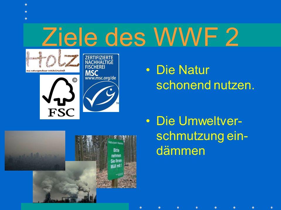 Ziele des WWF 2 Die Natur schonend nutzen.