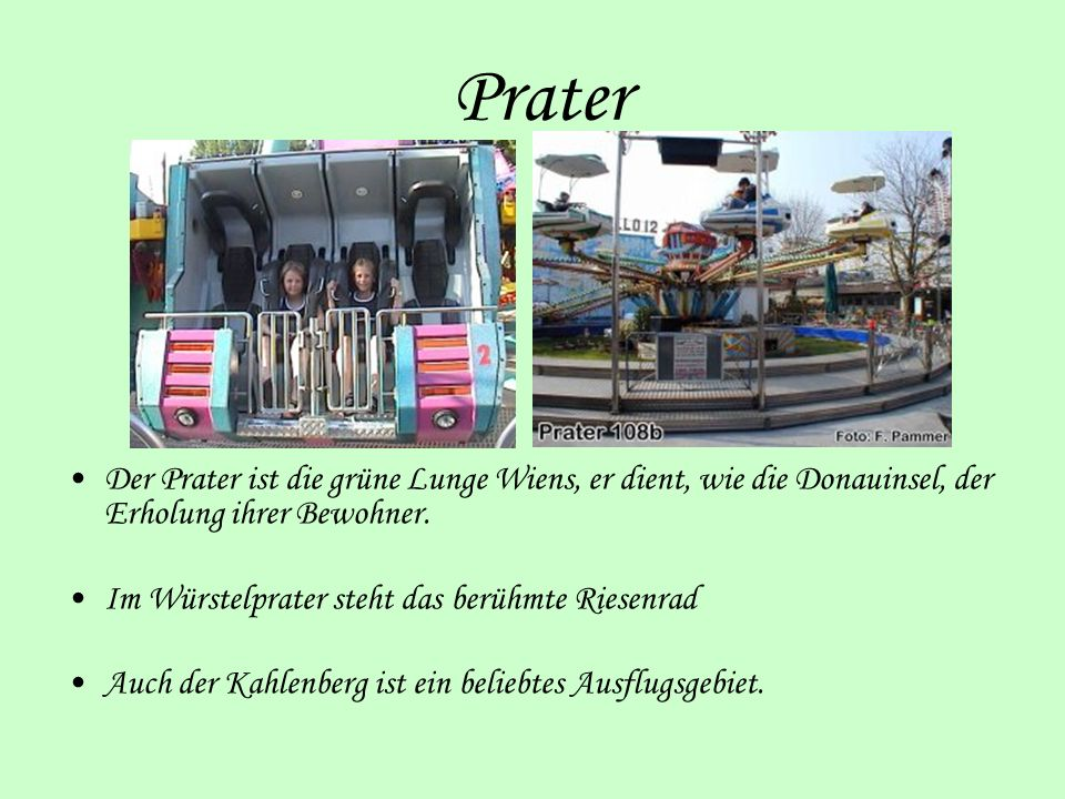 Prater Der Prater ist die grüne Lunge Wiens, er dient, wie die Donauinsel, der Erholung ihrer Bewohner.