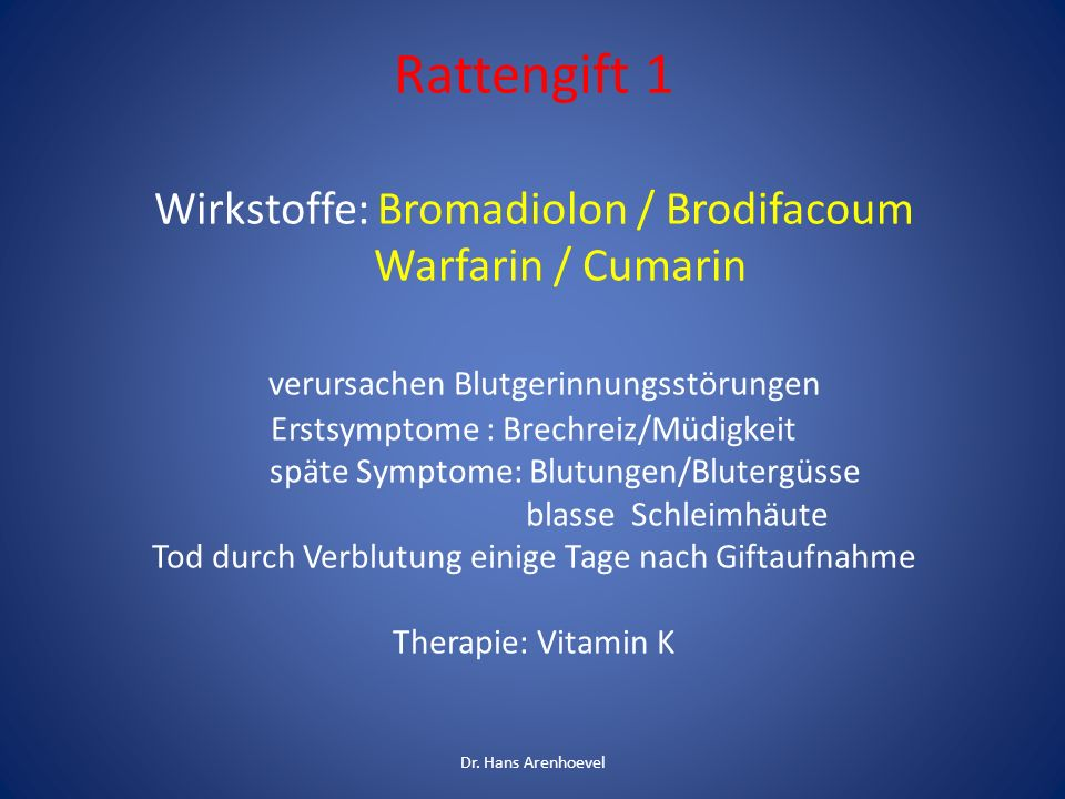 Rattengift 1 Wirkstoffe: Bromadiolon / Brodifacoum Warfarin / Cumarin verursachen Blutgerinnungsstörungen Erstsymptome : Brechreiz/Müdigkeit späte Symptome: Blutungen/Blutergüsse blasse Schleimhäute Tod durch Verblutung einige Tage nach Giftaufnahme Therapie: Vitamin K