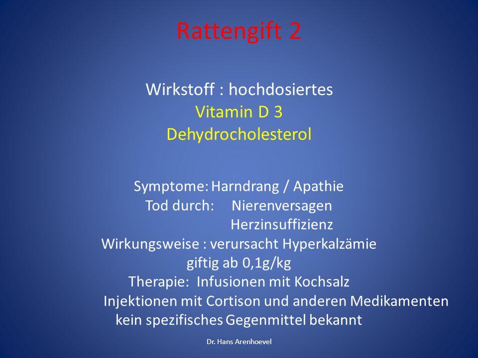 Rattengift 2 Wirkstoff : hochdosiertes Vitamin D 3 Dehydrocholesterol Symptome: Harndrang / Apathie Tod durch: Nierenversagen Herzinsuffizienz Wirkungsweise : verursacht Hyperkalzämie giftig ab 0,1g/kg Therapie: Infusionen mit Kochsalz Injektionen mit Cortison und anderen Medikamenten kein spezifisches Gegenmittel bekannt