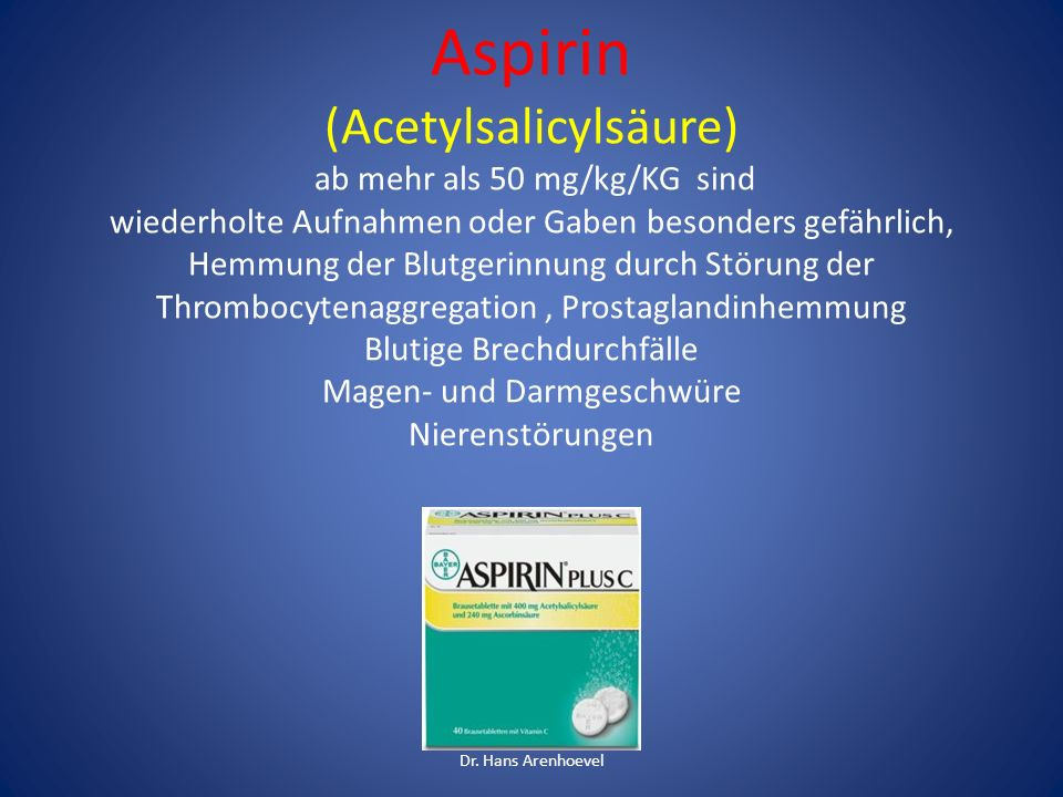 Aspirin (Acetylsalicylsäure) ab mehr als 50 mg/kg/KG sind wiederholte Aufnahmen oder Gaben besonders gefährlich, Hemmung der Blutgerinnung durch Störung der Thrombocytenaggregation , Prostaglandinhemmung Blutige Brechdurchfälle Magen- und Darmgeschwüre Nierenstörungen