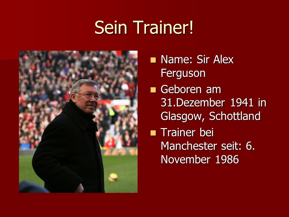 Sein Trainer! Name: Sir Alex Ferguson