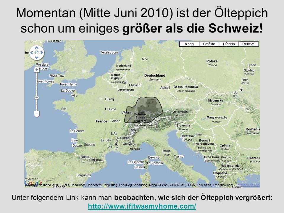 Momentan (Mitte Juni 2010) ist der Ölteppich schon um einiges größer als die Schweiz!