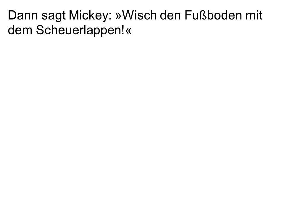 Dann sagt Mickey: »Wisch den Fußboden mit dem Scheuerlappen!«