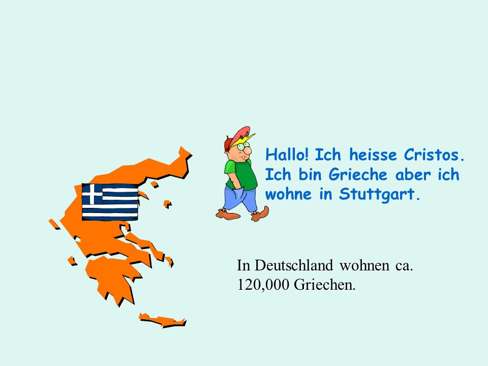 Hallo! Ich heisse Cristos. Ich bin Grieche aber ich wohne in Stuttgart.