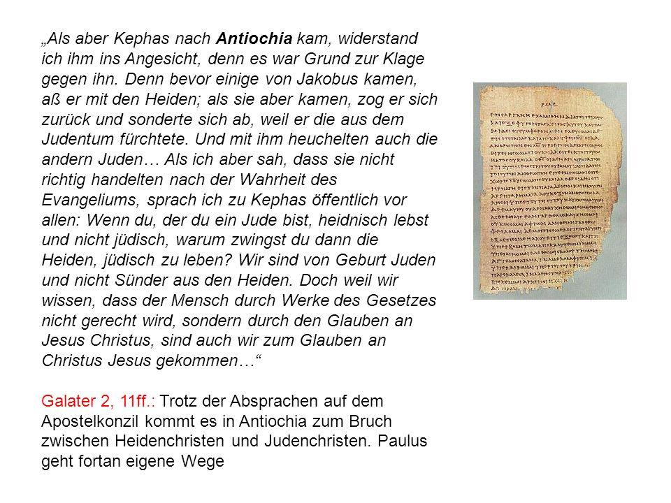 """""""Als aber Kephas nach Antiochia kam, widerstand ich ihm ins Angesicht, denn es war Grund zur Klage gegen ihn. Denn bevor einige von Jakobus kamen, aß er mit den Heiden; als sie aber kamen, zog er sich zurück und sonderte sich ab, weil er die aus dem Judentum fürchtete. Und mit ihm heuchelten auch die andern Juden… Als ich aber sah, dass sie nicht richtig handelten nach der Wahrheit des Evangeliums, sprach ich zu Kephas öffentlich vor allen: Wenn du, der du ein Jude bist, heidnisch lebst und nicht jüdisch, warum zwingst du dann die Heiden, jüdisch zu leben Wir sind von Geburt Juden und nicht Sünder aus den Heiden. Doch weil wir wissen, dass der Mensch durch Werke des Gesetzes nicht gerecht wird, sondern durch den Glauben an Jesus Christus, sind auch wir zum Glauben an Christus Jesus gekommen…"""