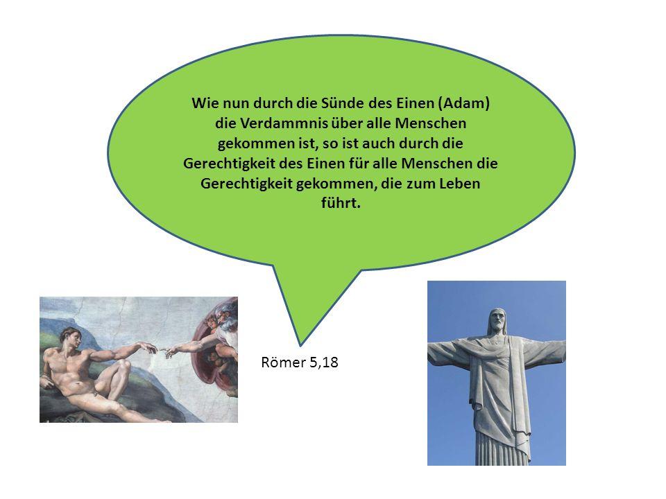 Wie nun durch die Sünde des Einen (Adam) die Verdammnis über alle Menschen gekommen ist, so ist auch durch die Gerechtigkeit des Einen für alle Menschen die Gerechtigkeit gekommen, die zum Leben führt.