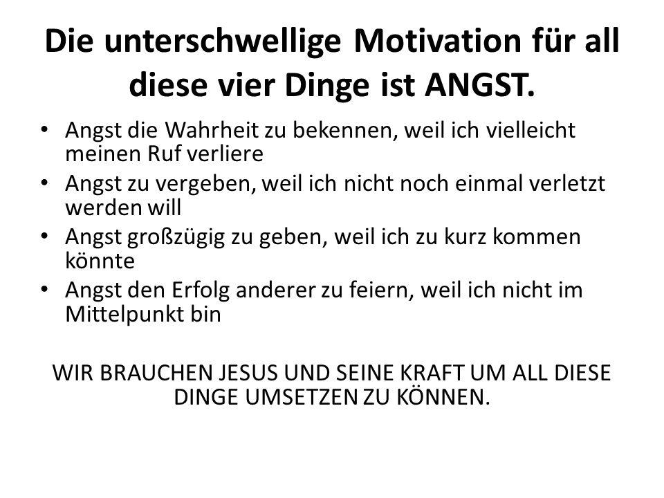 Die unterschwellige Motivation für all diese vier Dinge ist ANGST.