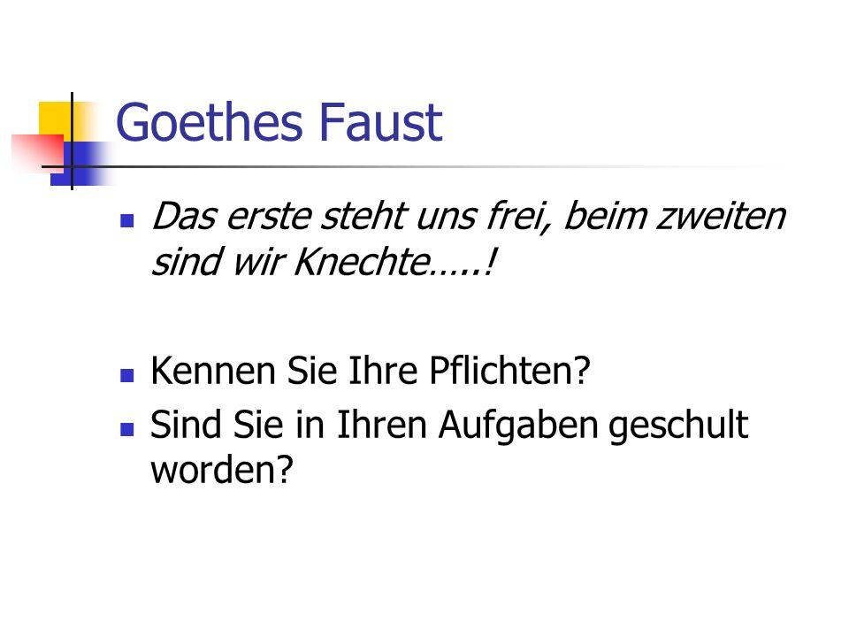Goethes Faust Das erste steht uns frei, beim zweiten sind wir Knechte…..! Kennen Sie Ihre Pflichten