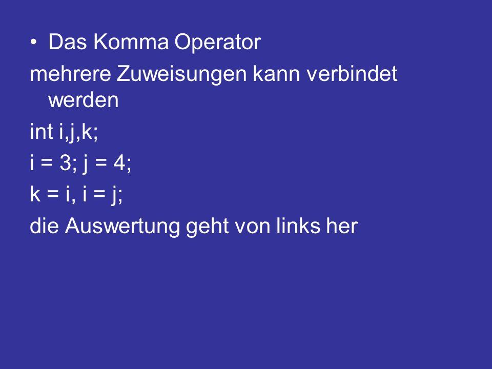 Das Komma Operator mehrere Zuweisungen kann verbindet werden. int i,j,k; i = 3; j = 4; k = i, i = j;