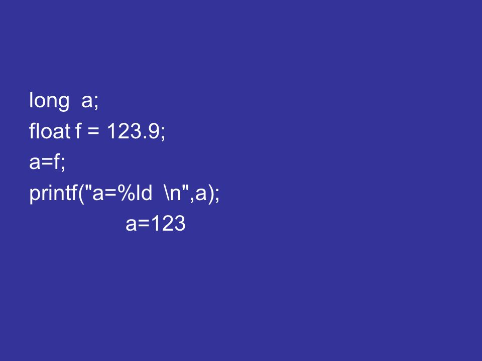 long a; float f = 123.9; a=f; printf( a=%ld \n ,a); a=123