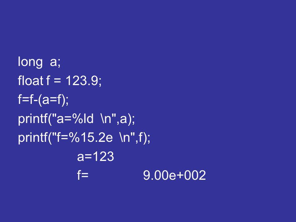 long a; float f = 123.9; f=f-(a=f); printf( a=%ld \n ,a); printf( f=%15.2e \n ,f); a=123.