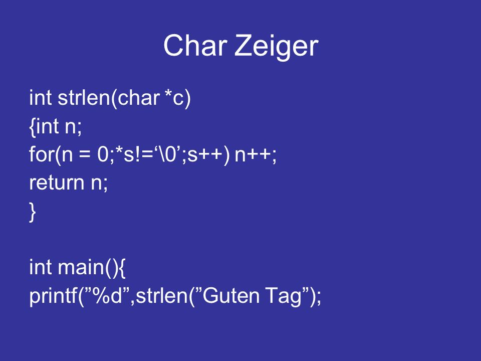 Char Zeiger int strlen(char *c) {int n; for(n = 0;*s!='\0';s++) n++;