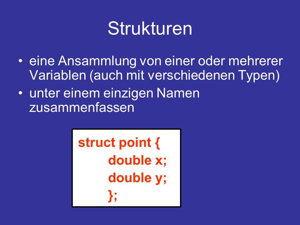 Strukturen eine Ansammlung von einer oder mehrerer Variablen (auch mit verschiedenen Typen) unter einem einzigen Namen zusammenfassen.