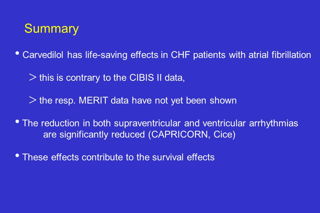 Summary Carvedilol has life-saving effects in CHF patients with atrial fibrillation. this is contrary to the CIBIS II data,