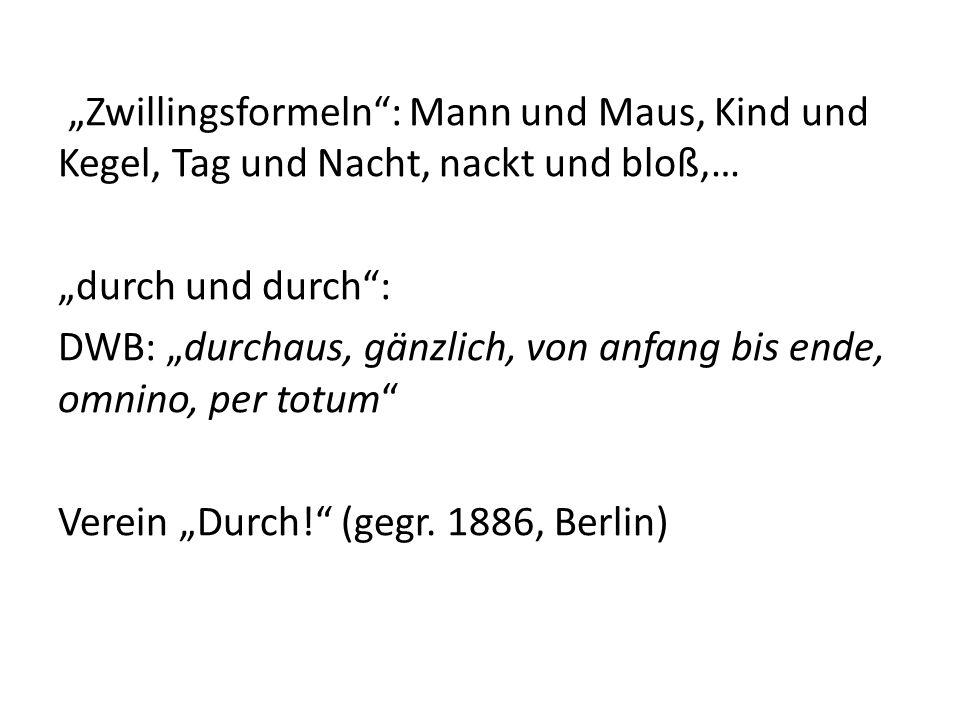 """""""Zwillingsformeln : Mann und Maus, Kind und Kegel, Tag und Nacht, nackt und bloß,… """"durch und durch : DWB: """"durchaus, gänzlich, von anfang bis ende, omnino, per totum Verein """"Durch! (gegr."""