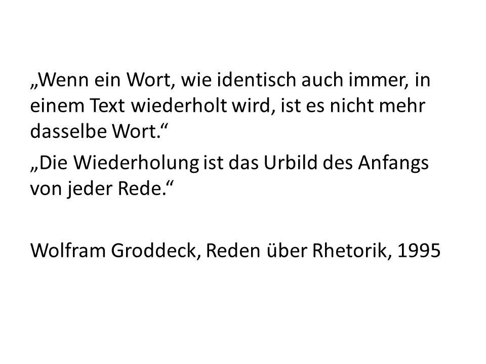 """""""Wenn ein Wort, wie identisch auch immer, in einem Text wiederholt wird, ist es nicht mehr dasselbe Wort. """"Die Wiederholung ist das Urbild des Anfangs von jeder Rede. Wolfram Groddeck, Reden über Rhetorik, 1995"""
