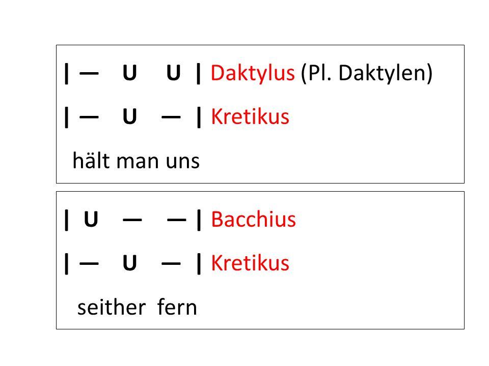 | — U U | Daktylus (Pl. Daktylen)