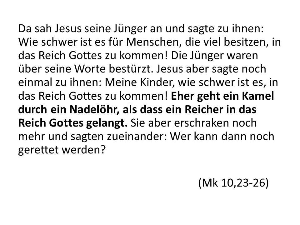 Da sah Jesus seine Jünger an und sagte zu ihnen: Wie schwer ist es für Menschen, die viel besitzen, in das Reich Gottes zu kommen.