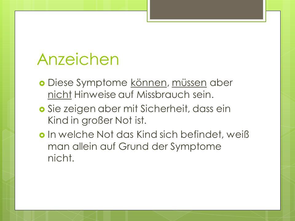 Anzeichen Diese Symptome können, müssen aber nicht Hinweise auf Missbrauch sein. Sie zeigen aber mit Sicherheit, dass ein Kind in großer Not ist.