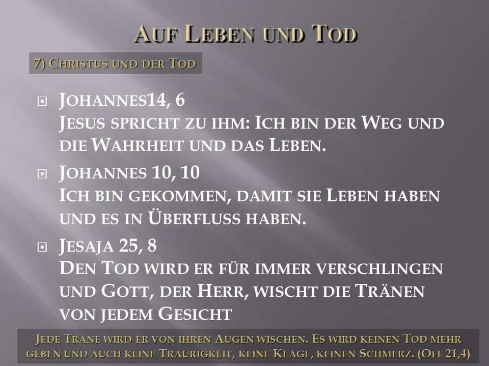 Auf Leben und Tod 7) Christus und der Tod. Johannes14, 6 Jesus spricht zu ihm: Ich bin der Weg und die Wahrheit und das Leben.