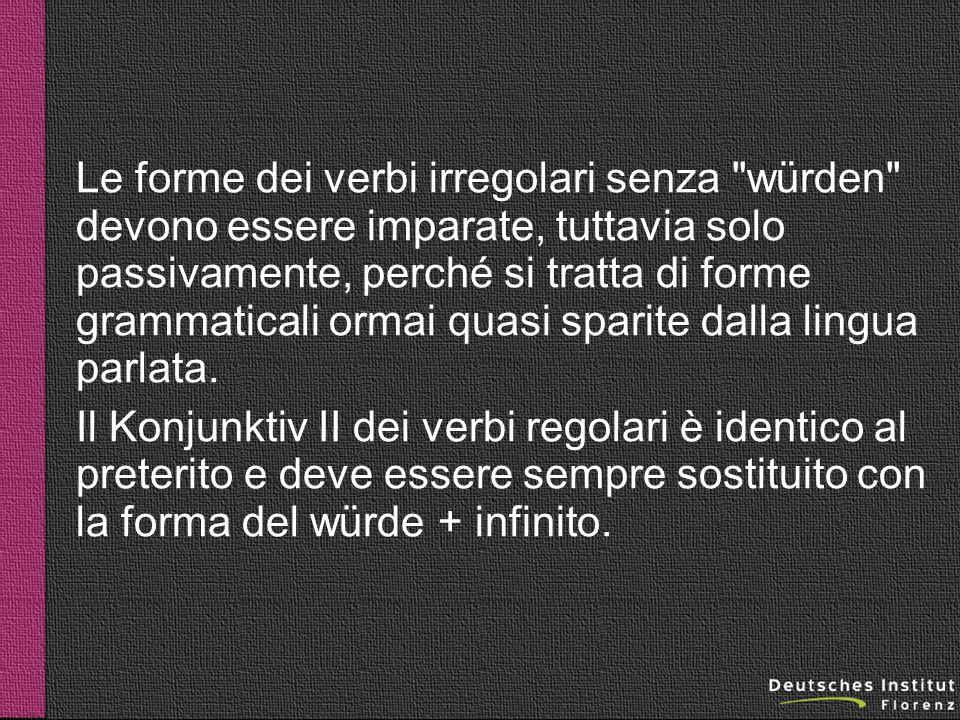 Le forme dei verbi irregolari senza würden devono essere imparate, tuttavia solo passivamente, perché si tratta di forme grammaticali ormai quasi sparite dalla lingua parlata.