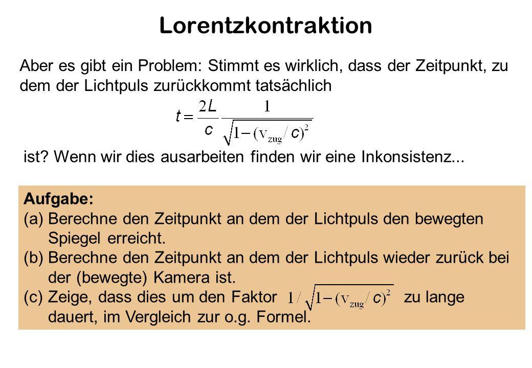 Lorentzkontraktion Aber es gibt ein Problem: Stimmt es wirklich, dass der Zeitpunkt, zu dem der Lichtpuls zurückkommt tatsächlich.