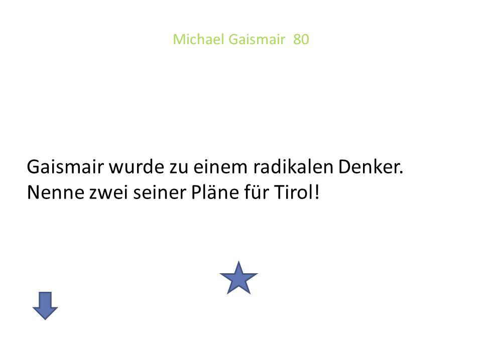 Michael Gaismair 80 Gaismair wurde zu einem radikalen Denker. Nenne zwei seiner Pläne für Tirol!