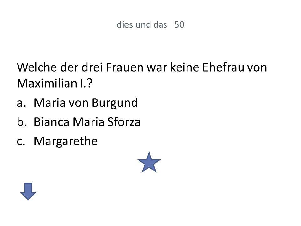 Welche der drei Frauen war keine Ehefrau von Maximilian I.